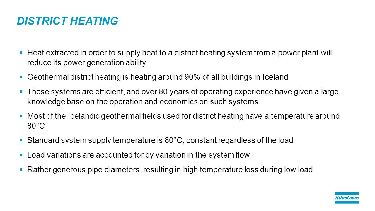 DISTRICT HEATING  Heat extracted in order to supply heat to a district heating system from a power plant will reduce its power generation ability  Geothermal district heating is heating around 90% of all buildings in Iceland  These systems are efficient, and over 80 years of operating experience have given a large knowledge base on the operation and economics on such systems  Most of the Icelandic geothermal fields used for district heating have a temperature around 80°C  Standard system supply temperature is 80°C, constant regardless of the load  Load variations are accounted for by variation in the system flow  Rather generous pipe diameters, resulting in high temperature loss during low load.