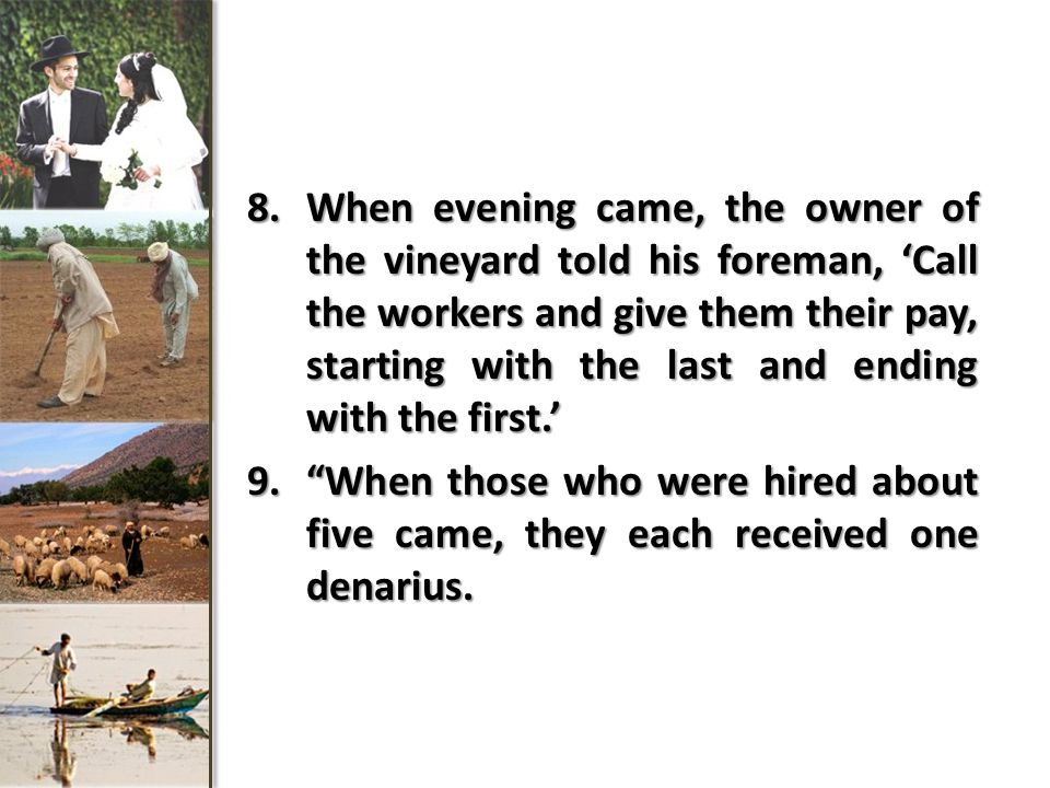 8.When evening came, the owner of the vineyard told his foreman, 'Call the workers and give them their pay, starting with the last and ending with the first.' 9. When those who were hired about five came, they each received one denarius.
