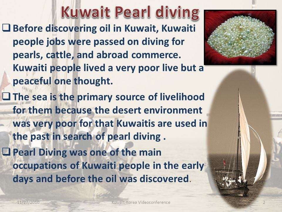  Before discovering oil in Kuwait, Kuwaiti people jobs were passed on diving for pearls, cattle, and abroad commerce. Kuwaiti people lived a very poo