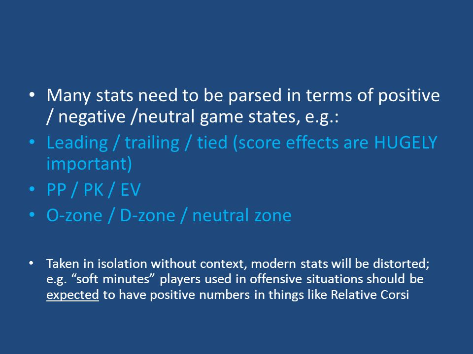 Many stats need to be parsed in terms of positive / negative /neutral game states, e.g.: Leading / trailing / tied (score effects are HUGELY important) PP / PK / EV O-zone / D-zone / neutral zone Taken in isolation without context, modern stats will be distorted; e.g.