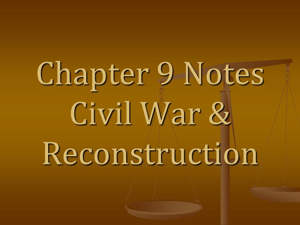 Chapter 9 Notes Civil War & Reconstruction
