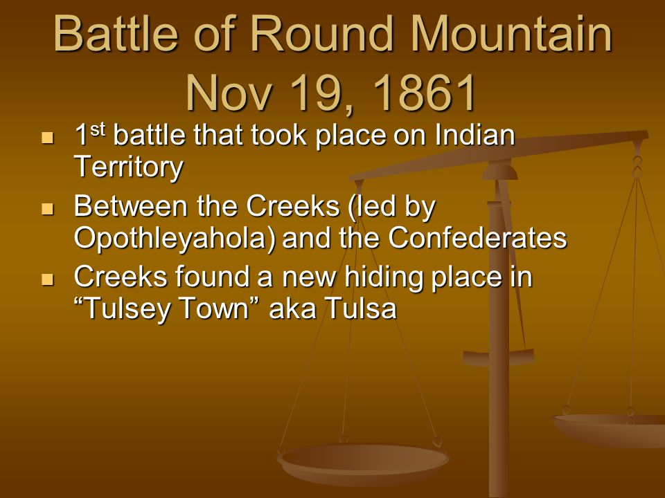 Battle of Round Mountain Nov 19, 1861 1 st battle that took place on Indian Territory 1 st battle that took place on Indian Territory Between the Creeks (led by Opothleyahola) and the Confederates Between the Creeks (led by Opothleyahola) and the Confederates Creeks found a new hiding place in Tulsey Town aka Tulsa Creeks found a new hiding place in Tulsey Town aka Tulsa