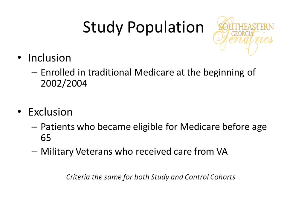 Study Population Inclusion – Enrolled in traditional Medicare at the beginning of 2002/2004 Exclusion – Patients who became eligible for Medicare before age 65 – Military Veterans who received care from VA Criteria the same for both Study and Control Cohorts