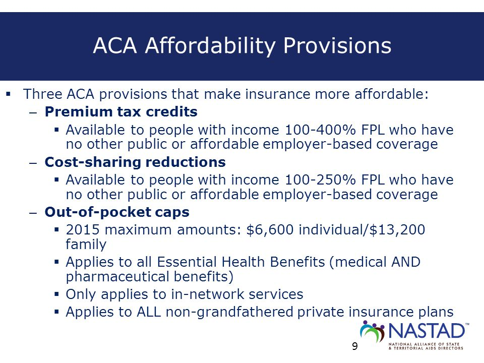 ACA Affordability Provisions  Three ACA provisions that make insurance more affordable: – Premium tax credits  Available to people with income 100-4