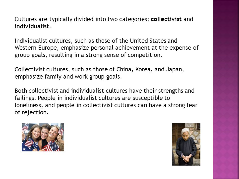 Cultures are typically divided into two categories: collectivist and individualist. Individualist cultures, such as those of the United States and Wes