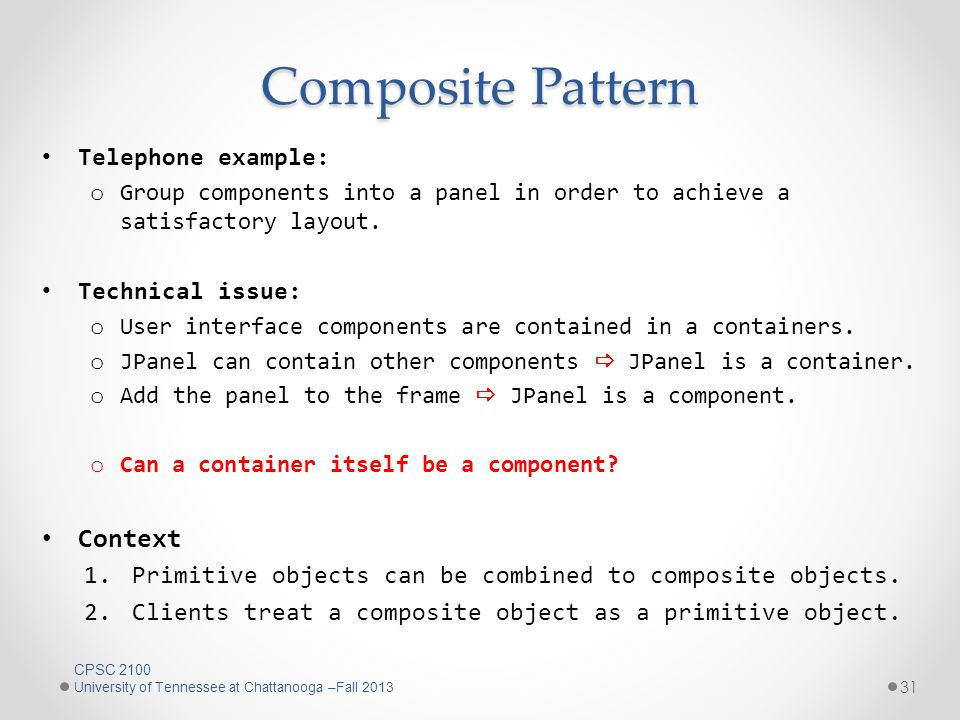 Composite Pattern Telephone example: o Group components into a panel in order to achieve a satisfactory layout.