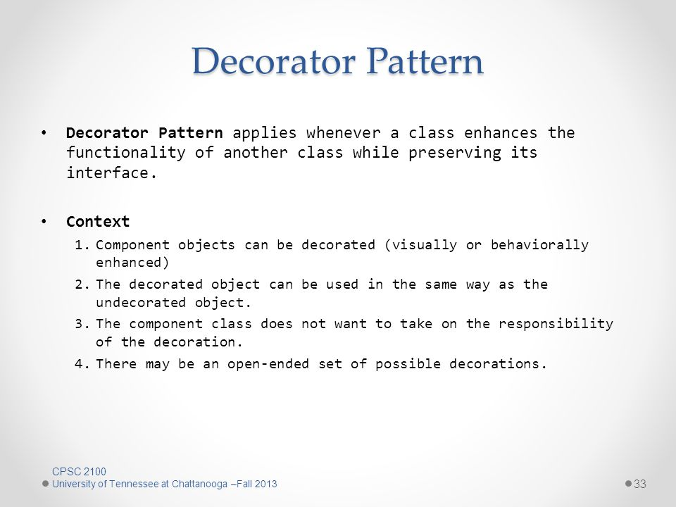 Decorator Pattern Decorator Pattern applies whenever a class enhances the functionality of another class while preserving its interface.