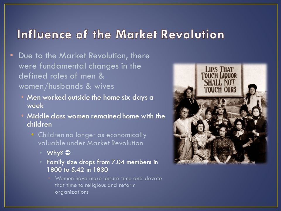 Due to the Market Revolution, there were fundamental changes in the defined roles of men & women/husbands & wives Men worked outside the home six days a week Middle class women remained home with the children Children no longer as economically valuable under Market Revolution Why.