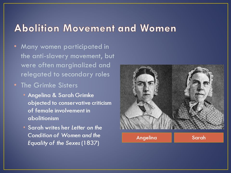 Many women participated in the anti-slavery movement, but were often marginalized and relegated to secondary roles The Grimke Sisters Angelina & Sarah Grimke objected to conservative criticism of female involvement in abolitionism Sarah writes her Letter on the Condition of Women and the Equality of the Sexes (1837) AngelinaSarah