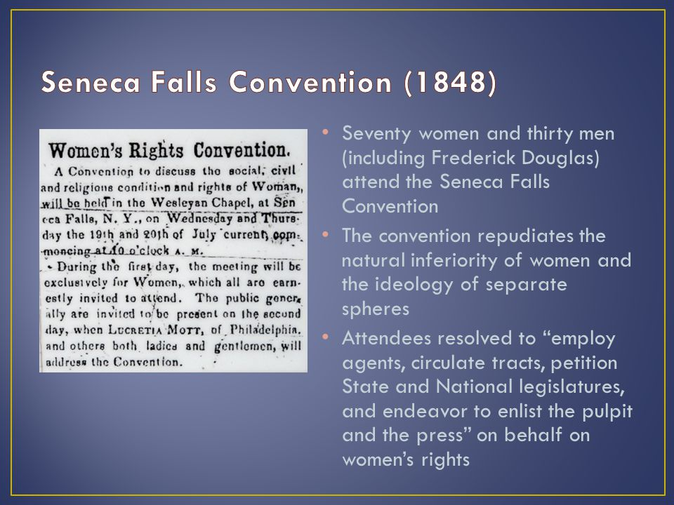 Seventy women and thirty men (including Frederick Douglas) attend the Seneca Falls Convention The convention repudiates the natural inferiority of wom