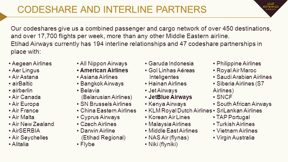 CODESHARE AND INTERLINE PARTNERS Our codeshares give us a combined passenger and cargo network of over 450 destinations, and over 17,700 flights per w