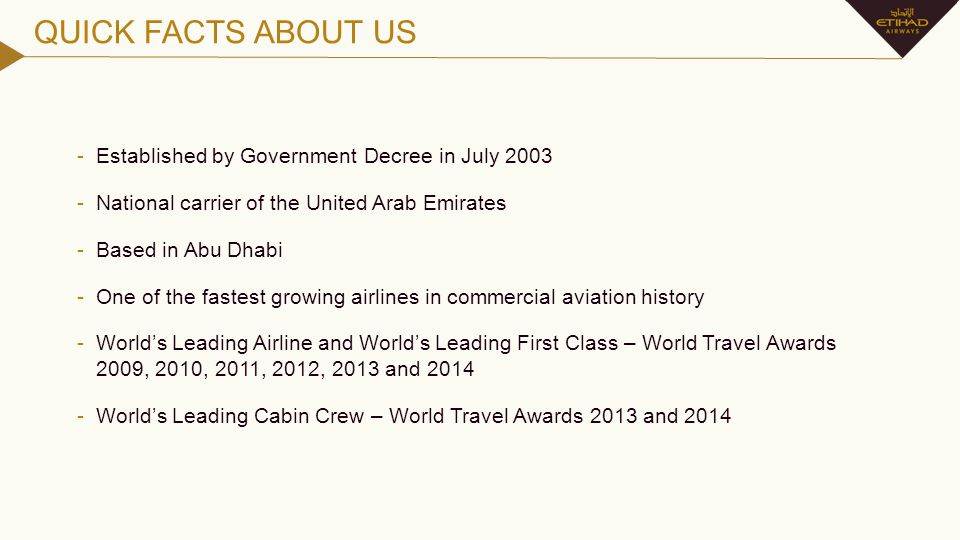 QUICK FACTS ABOUT US -Established by Government Decree in July 2003 -National carrier of the United Arab Emirates -Based in Abu Dhabi -One of the fast