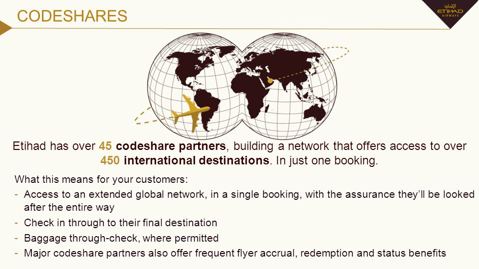 CODESHARE AND INTERLINE PARTNERS Our codeshares give us a combined passenger and cargo network of over 450 destinations, and over 17,700 flights per week, more than any other Middle Eastern airline.