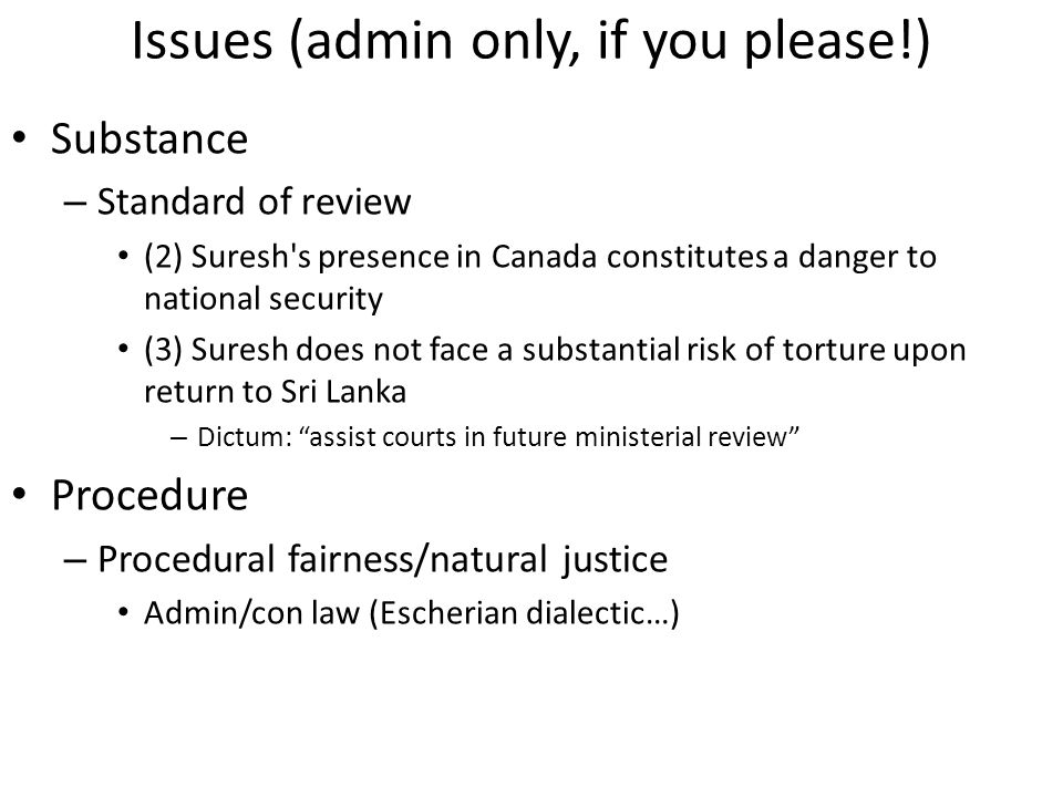 Issues (admin only, if you please!) Substance – Standard of review (2) Suresh s presence in Canada constitutes a danger to national security (3) Suresh does not face a substantial risk of torture upon return to Sri Lanka – Dictum: assist courts in future ministerial review Procedure – Procedural fairness/natural justice Admin/con law (Escherian dialectic…)