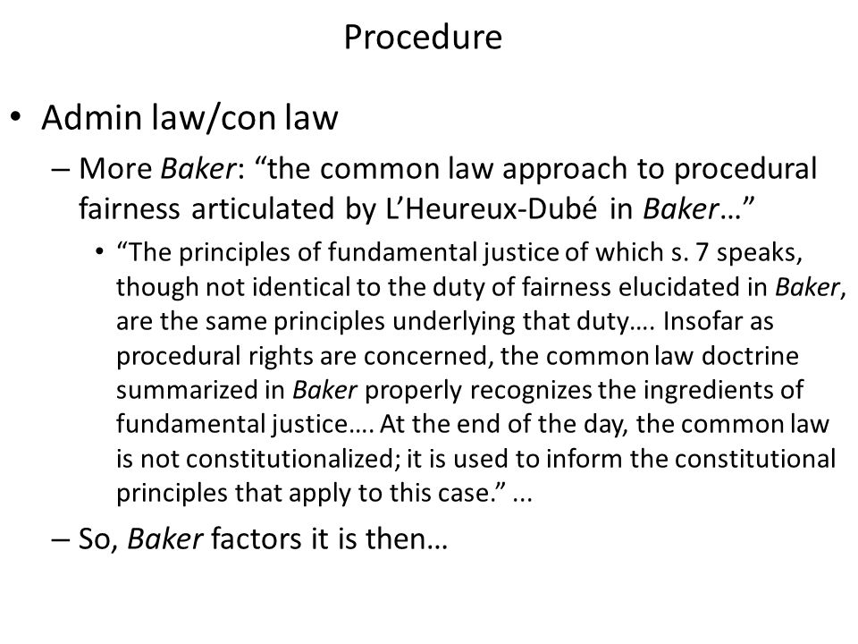 Procedure Admin law/con law – More Baker: the common law approach to procedural fairness articulated by L'Heureux-Dubé in Baker… The principles of fundamental justice of which s.
