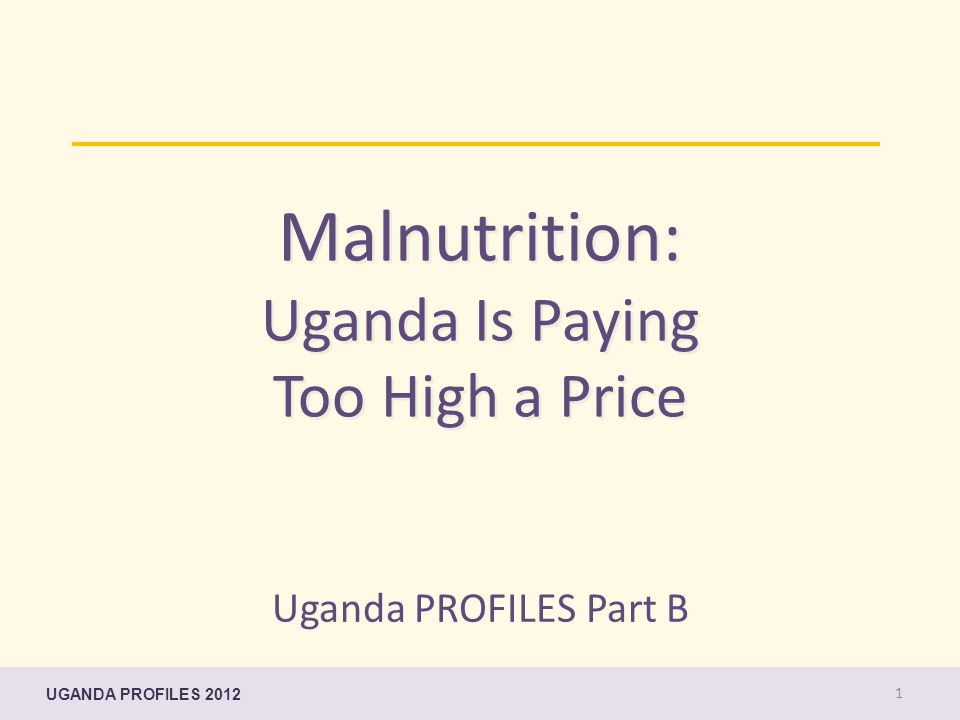 Malnutrition: Uganda Is Paying Too High a Price Uganda PROFILES Part B UGANDA PROFILES 2012 1