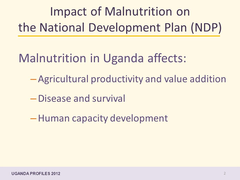 Impact of Malnutrition on the National Development Plan (NDP) Malnutrition in Uganda affects: – Agricultural productivity and value addition – Disease and survival – Human capacity development UGANDA PROFILES 2012 2