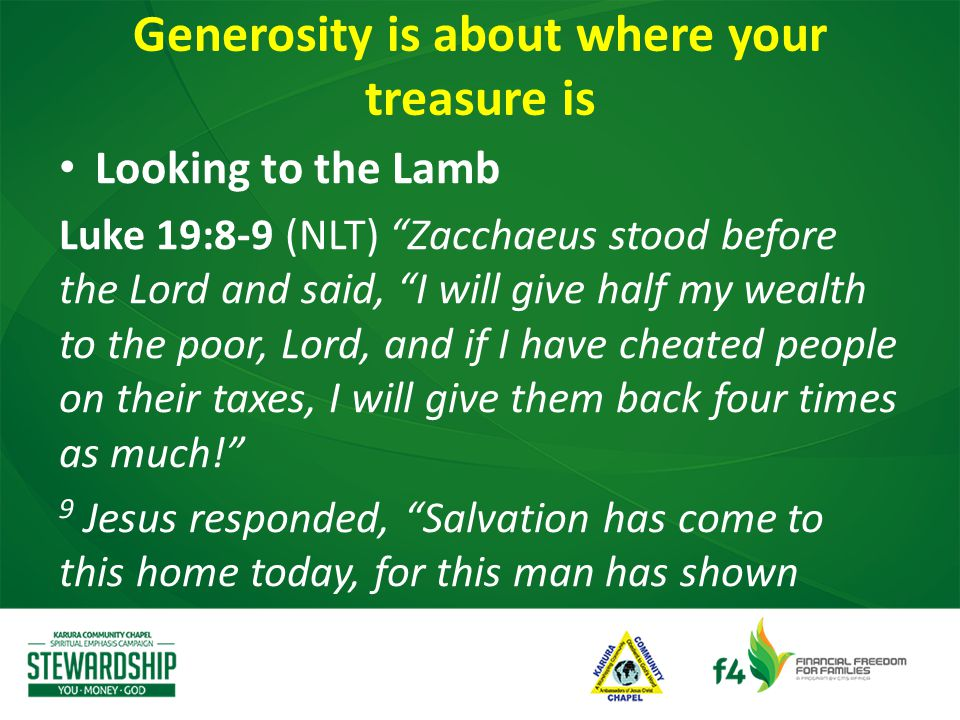 Looking to the Lamb Luke 19:8-9 (NLT) Zacchaeus stood before the Lord and said, I will give half my wealth to the poor, Lord, and if I have cheated people on their taxes, I will give them back four times as much! 9 Jesus responded, Salvation has come to this home today, for this man has shown Generosity is about where your treasure is