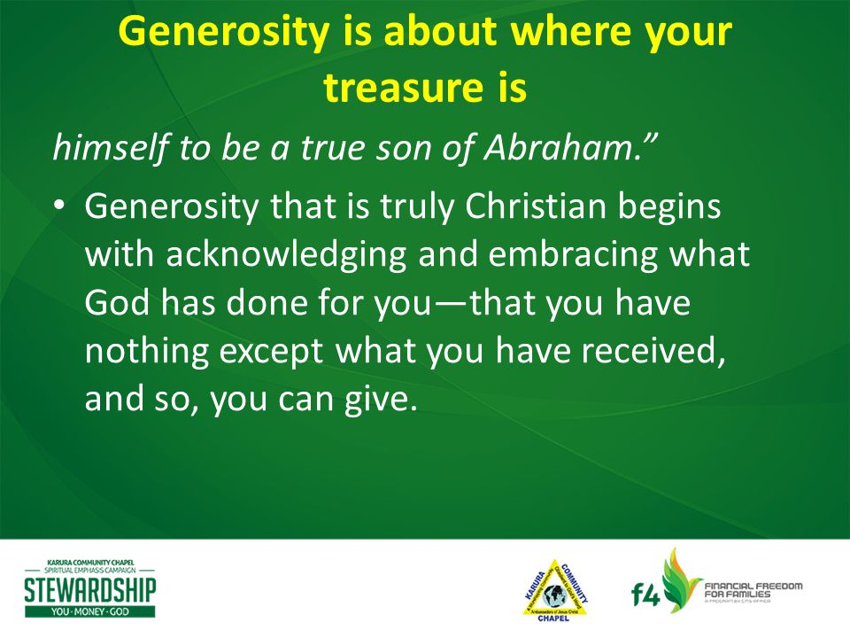 himself to be a true son of Abraham. Generosity that is truly Christian begins with acknowledging and embracing what God has done for you—that you have nothing except what you have received, and so, you can give.