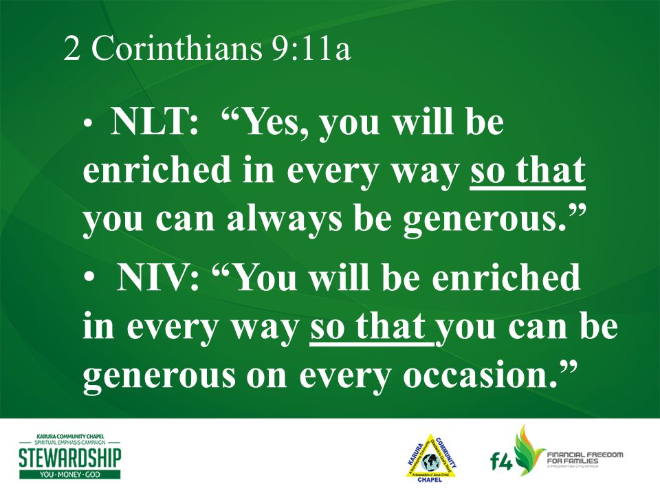 2 Corinthians 9:11a NLT: Yes, you will be enriched in every way so that you can always be generous. NIV: You will be enriched in every way so that you can be generous on every occasion.