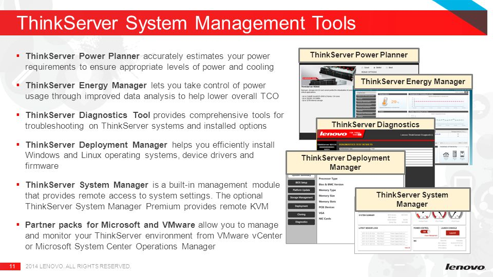 11  ThinkServer Power Planner accurately estimates your power requirements to ensure appropriate levels of power and cooling  ThinkServer Energy Manager lets you take control of power usage through improved data analysis to help lower overall TCO  ThinkServer Diagnostics Tool provides comprehensive tools for troubleshooting on ThinkServer systems and installed options  ThinkServer Deployment Manager helps you efficiently install Windows and Linux operating systems, device drivers and firmware  ThinkServer System Manager is a built-in management module that provides remote access to system settings.