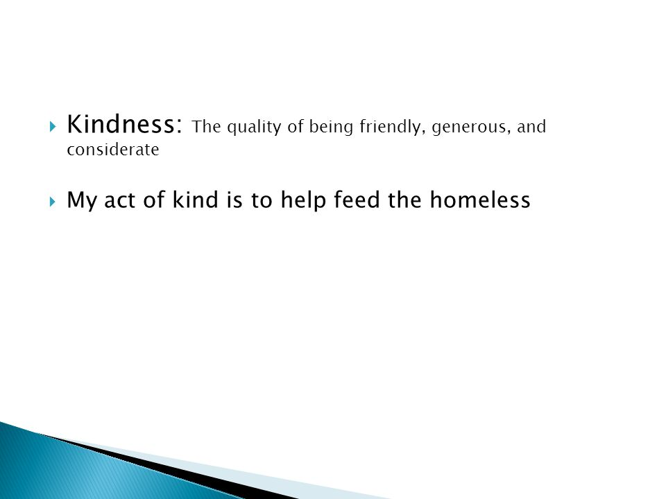  Kindness: The quality of being friendly, generous, and considerate  My act of kind is to help feed the homeless