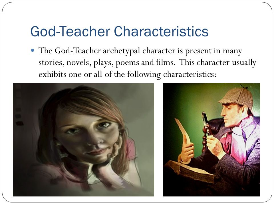 God-Teacher Characteristics The God-Teacher archetypal character is present in many stories, novels, plays, poems and films. This character usually ex