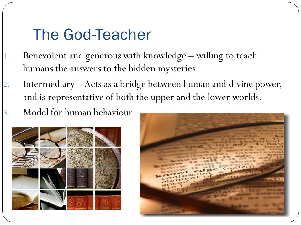 The God-Teacher 1. Benevolent and generous with knowledge – willing to teach humans the answers to the hidden mysteries 2. Intermediary – Acts as a br