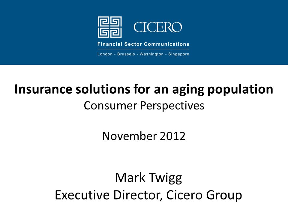 Insurance solutions for an aging population Consumer Perspectives November 2012 Mark Twigg Executive Director, Cicero Group