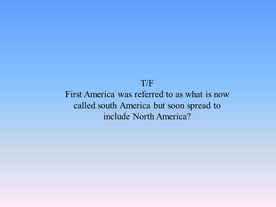 T/F First America was referred to as what is now called south America but soon spread to include North America?