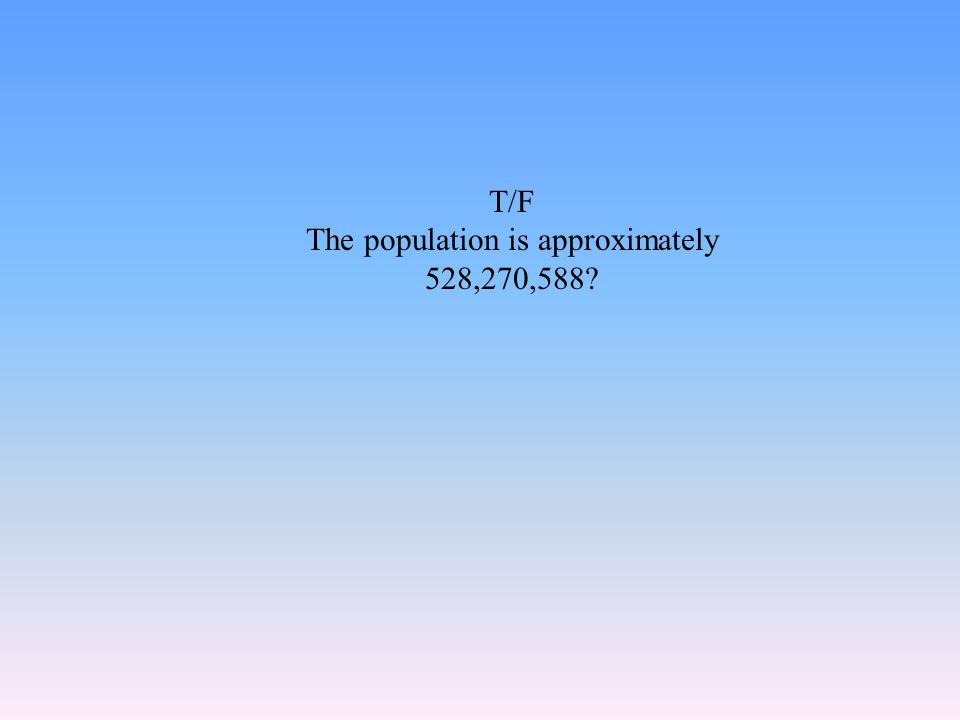 T/F The population is approximately 528,270,588?