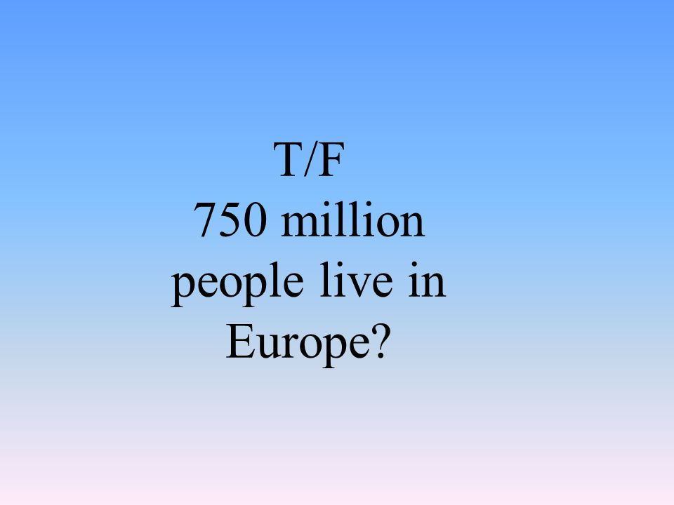 T/F 750 million people live in Europe?