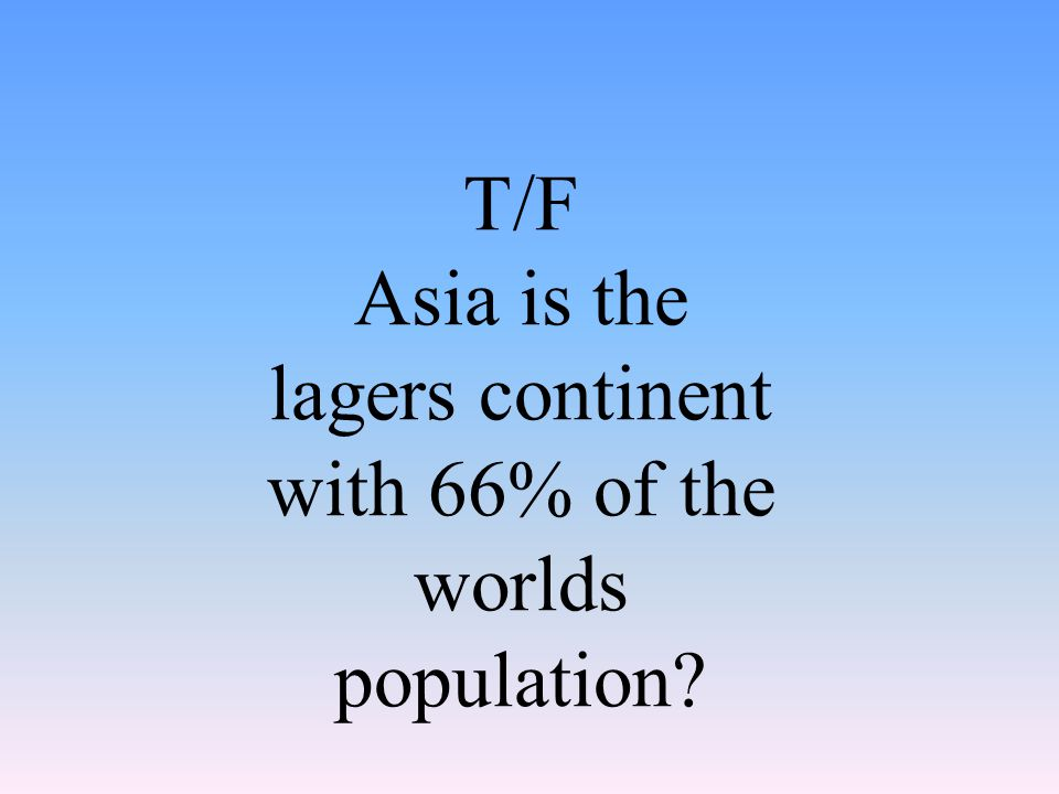 T/F Asia is the lagers continent with 66% of the worlds population?