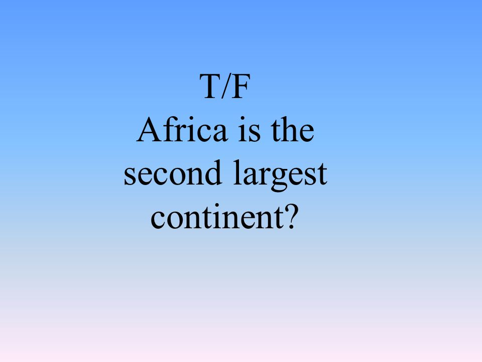 T/F Africa is the second largest continent