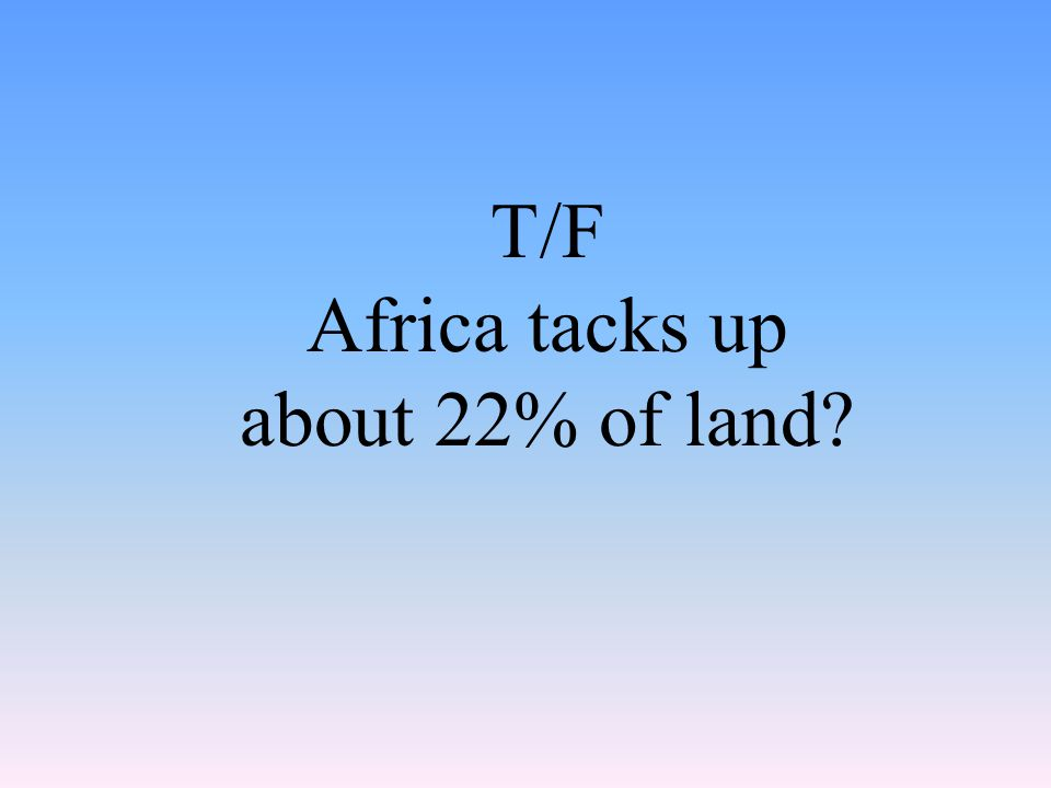 T/F Africa tacks up about 22% of land?
