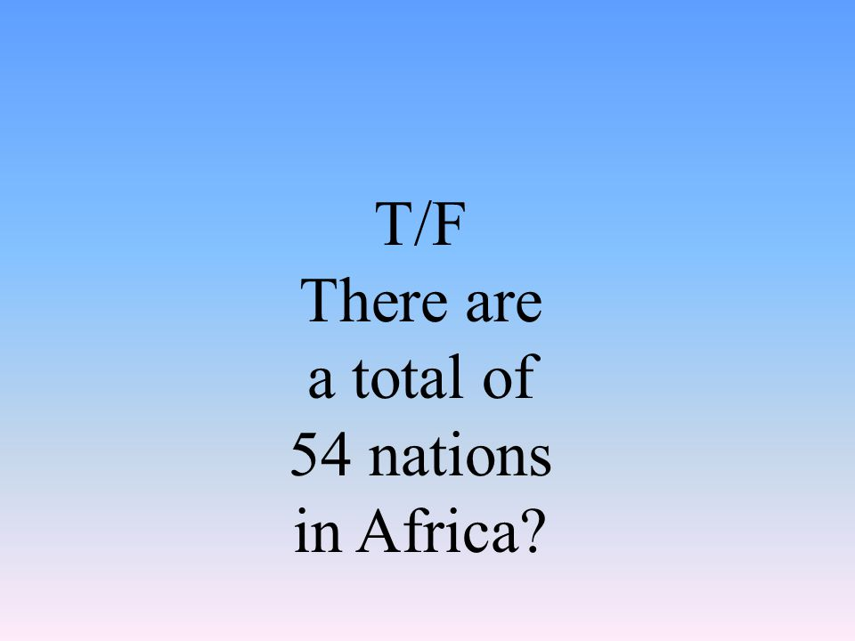 T/F There are a total of 54 nations in Africa?