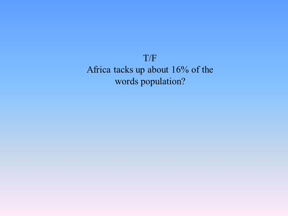 T/F Africa tacks up about 16% of the words population?