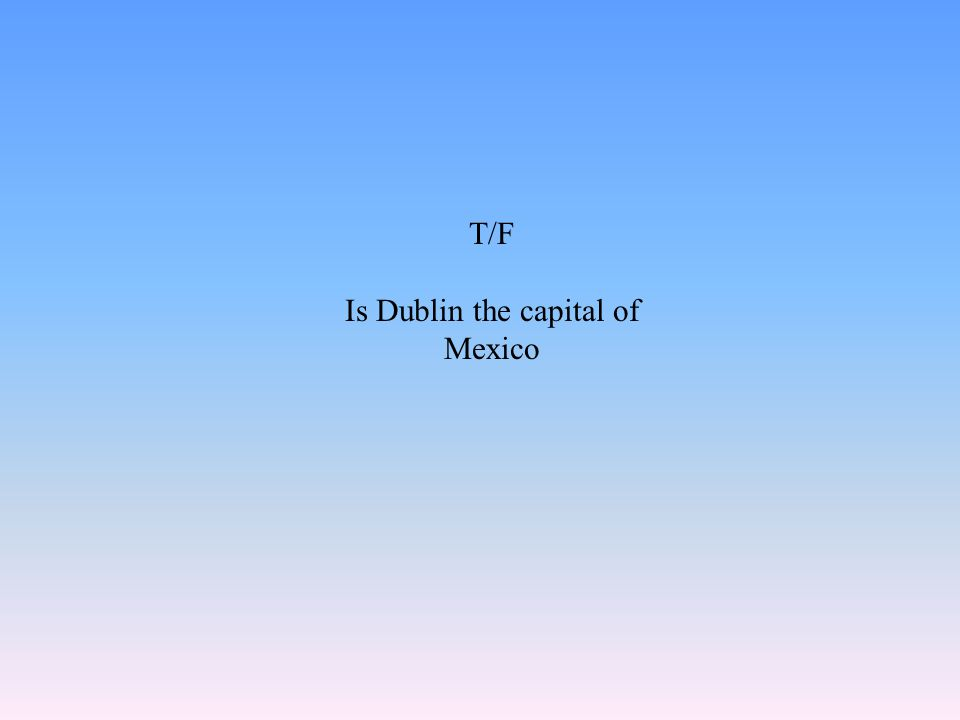 T/F Is Dublin the capital of Mexico