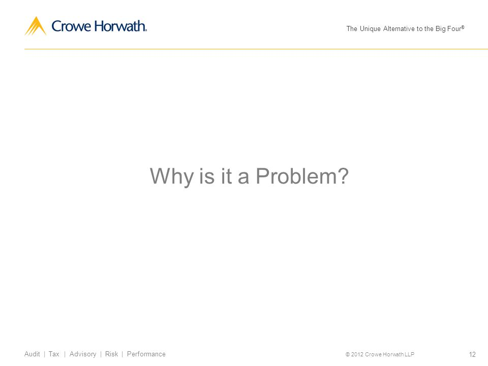 The Unique Alternative to the Big Four ® © 2012 Crowe Horwath LLP 12 Audit | Tax | Advisory | Risk | Performance Why is it a Problem?
