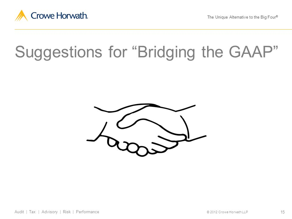 "The Unique Alternative to the Big Four ® © 2012 Crowe Horwath LLP 15 Audit | Tax | Advisory | Risk | Performance Suggestions for ""Bridging the GAAP"""