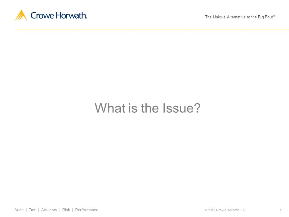 The Unique Alternative to the Big Four ® © 2012 Crowe Horwath LLP 4 Audit | Tax | Advisory | Risk | Performance What is the Issue?