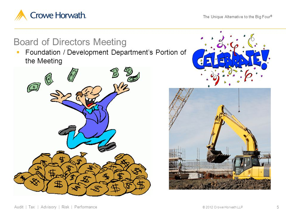 The Unique Alternative to the Big Four ® © 2012 Crowe Horwath LLP 5 Audit | Tax | Advisory | Risk | Performance Board of Directors Meeting  Foundatio