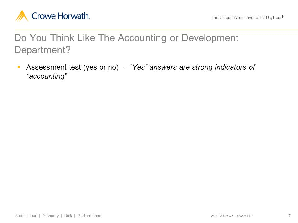 The Unique Alternative to the Big Four ® © 2012 Crowe Horwath LLP 7 Audit | Tax | Advisory | Risk | Performance Do You Think Like The Accounting or De