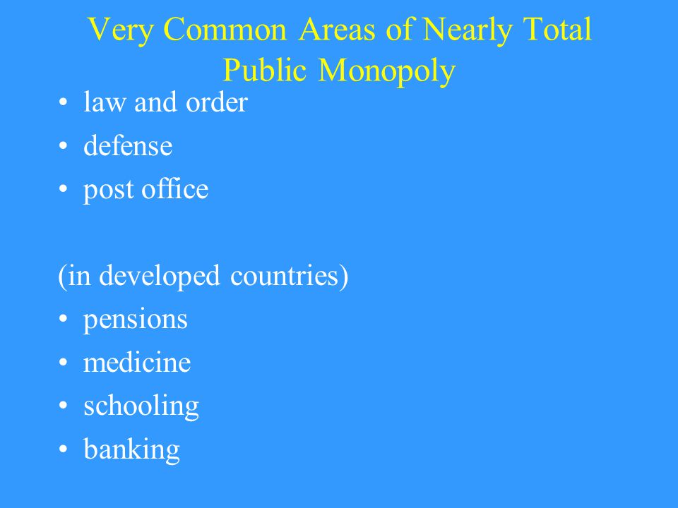Very Common Areas of Nearly Total Public Monopoly law and order defense post office (in developed countries) pensions medicine schooling banking