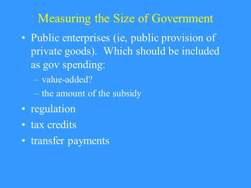 Measuring the Size of Government Public enterprises (ie, public provision of private goods).