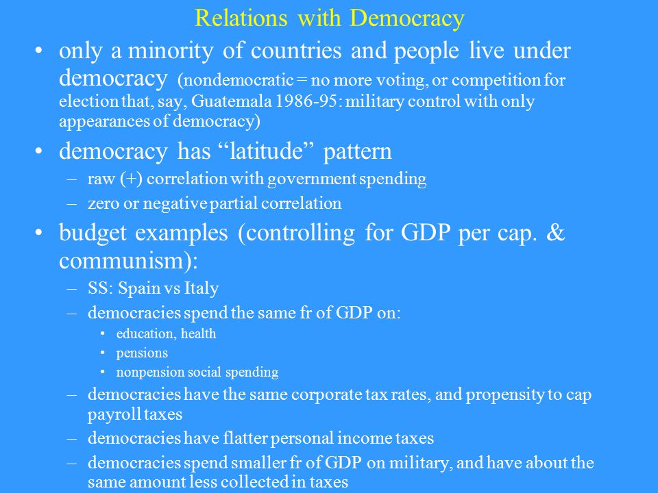 Relations with Democracy only a minority of countries and people live under democracy (nondemocratic = no more voting, or competition for election that, say, Guatemala 1986-95: military control with only appearances of democracy) democracy has latitude pattern –raw (+) correlation with government spending –zero or negative partial correlation budget examples (controlling for GDP per cap.