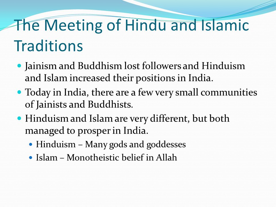 The Meeting of Hindu and Islamic Traditions Jainism and Buddhism lost followers and Hinduism and Islam increased their positions in India. Today in In