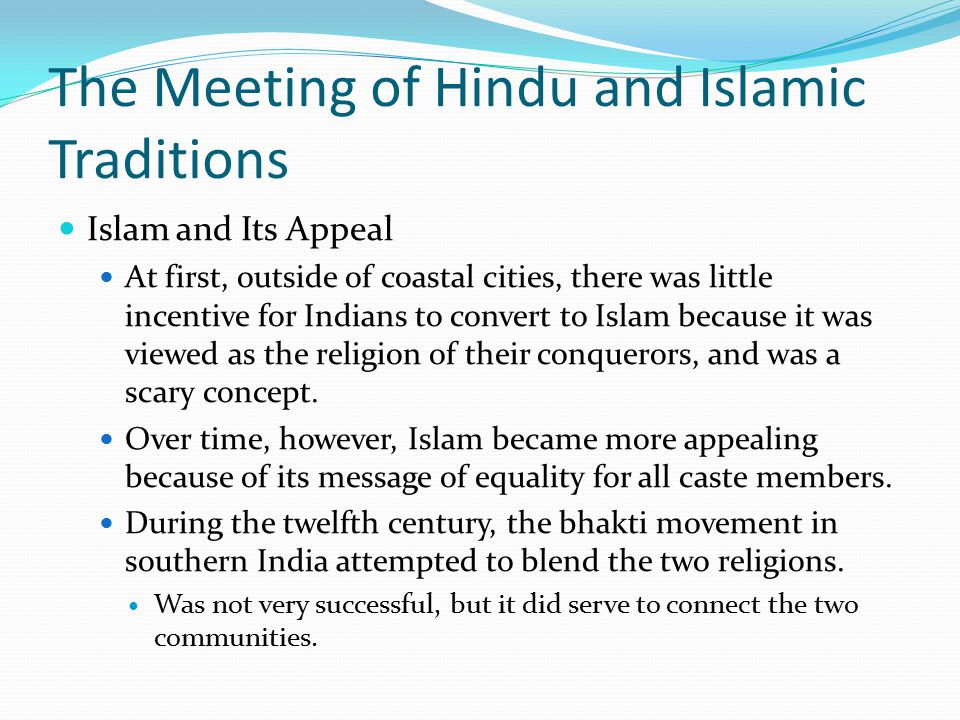 The Meeting of Hindu and Islamic Traditions Islam and Its Appeal At first, outside of coastal cities, there was little incentive for Indians to convert to Islam because it was viewed as the religion of their conquerors, and was a scary concept.