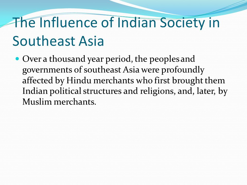 The Influence of Indian Society in Southeast Asia Over a thousand year period, the peoples and governments of southeast Asia were profoundly affected by Hindu merchants who first brought them Indian political structures and religions, and, later, by Muslim merchants.