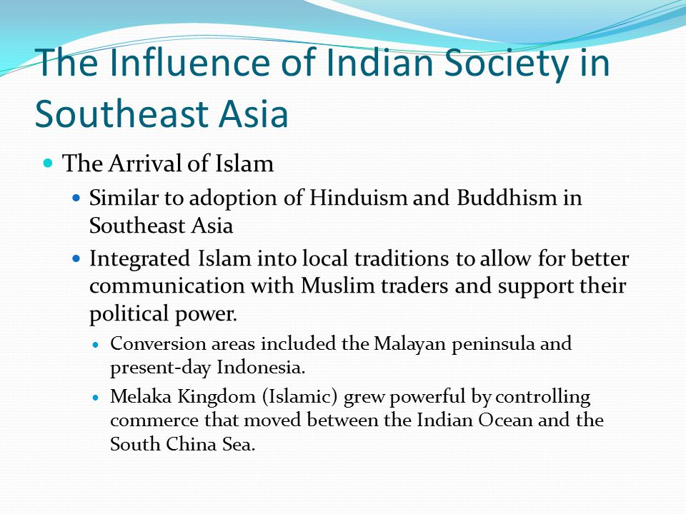 The Influence of Indian Society in Southeast Asia The Arrival of Islam Similar to adoption of Hinduism and Buddhism in Southeast Asia Integrated Islam into local traditions to allow for better communication with Muslim traders and support their political power.